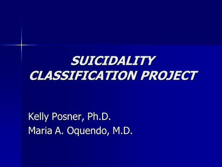 SUICIDALITY CLASSIFICATION PROJECT Kelly Posner, Ph.D. Maria A. Oquendo, M.D.
