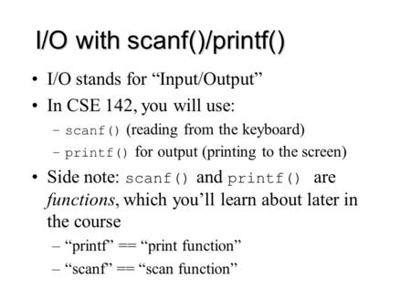 "I/O with scanf()/printf() I/O stands for ""Input/Output"" In CSE 142, you will use: –scanf() (reading from the keyboard) –printf() for output (printing to."