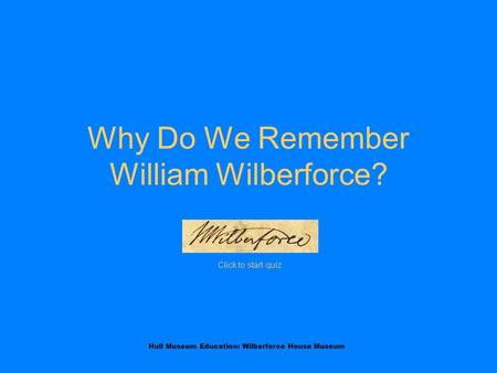 Hull Museum Education: Wilberforce House Museum Why Do We Remember William Wilberforce? Click to start quiz.