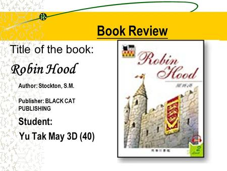 Title of the book: Robin Hood Author: Stockton, S.M. Publisher: BLACK CAT PUBLISHING Student: Yu Tak May 3D (40) Book Review.