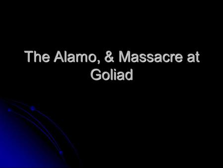 The Alamo, & Massacre at Goliad. The Consultation A group of delegates met in San Felipe to decide the future of Texas 1)Debate Independence 2)Create.