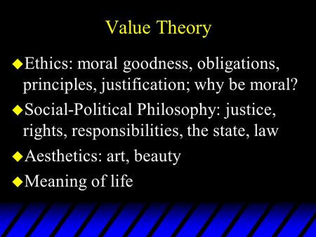 Value Theory u Ethics: moral goodness, obligations, principles, justification; why be moral? u Social-Political Philosophy: justice, rights, responsibilities,