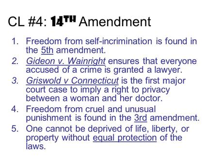 CL #4: 14 th Amendment 1.Freedom from self-incrimination is found in the 5th amendment. 2.Gideon v. Wainright ensures that everyone accused of a crime.