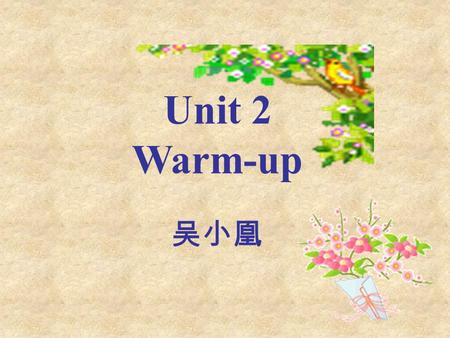 Unit 2 Warm-up 吴小凰. In this unit you will… Read about heroes and heroines and an interview. Talk about people you admire. Listen to dialogues and a radio.