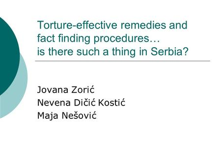 Torture-effective remedies and fact finding procedures… is there such a thing in Serbia? Jovana Zorić Nevena Dičić Kostić Maja Nešović.