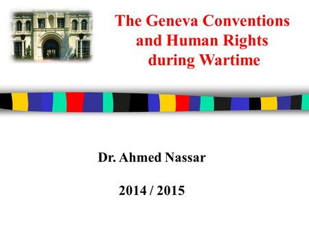 The Geneva Conventions and Human Rights during Wartime Dr. Ahmed Nassar 2014 / 2015.
