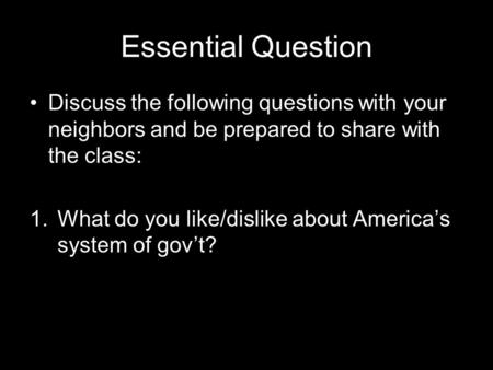 Essential Question Discuss the following questions with your neighbors and be prepared to share with the class: 1.What do you like/dislike about America's.