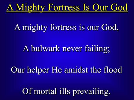 A Mighty Fortress Is Our God A mighty fortress is our God, A bulwark never failing; Our helper He amidst the flood Of mortal ills prevailing. A mighty.