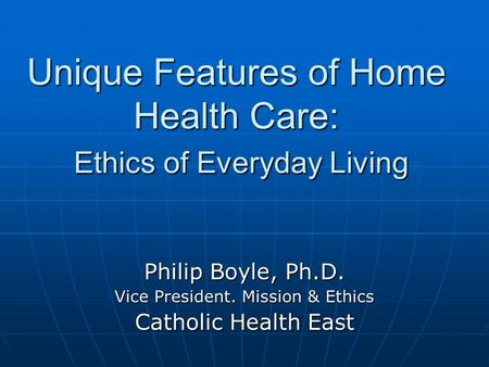Unique Features of Home Health Care: Ethics of Everyday Living Philip Boyle, Ph.D. Vice President. Mission & Ethics Catholic Health East.