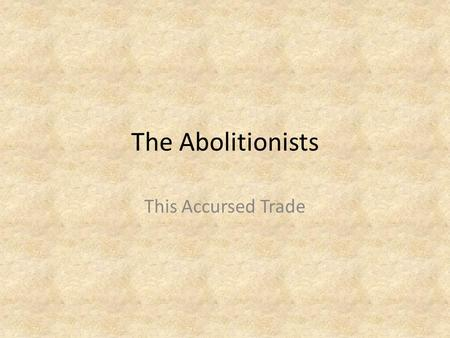 The Abolitionists This Accursed Trade. A movement to abolish slavery While many people in Britain opposed slavery, it was not until May 1787 that a small.