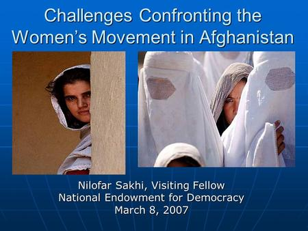 Nilofar Sakhi, Visiting Fellow National Endowment for Democracy March 8, 2007 Challenges Confronting the Women's Movement in Afghanistan.