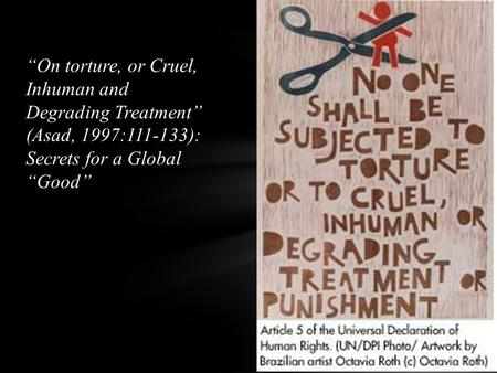 """On torture, or Cruel, Inhuman and Degrading Treatment"" (Asad, 1997:111-133): Secrets for a Global ""Good"""