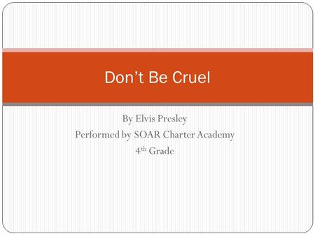 By Elvis Presley Performed by SOAR Charter Academy 4 th Grade Don't Be Cruel.