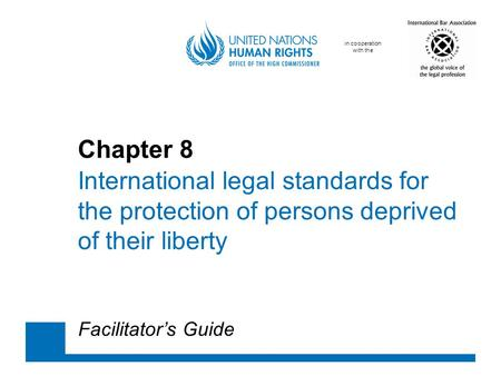 In cooperation with the Chapter 8 International legal standards for the protection of persons deprived of their liberty Facilitator's Guide.