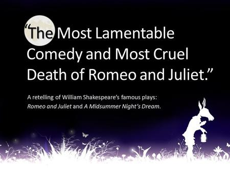 "The Most Lamentable Comedy and Most Cruel Death of Romeo and Juliet."" The Most Lamentable Comedy and Most Cruel Death of Romeo and Juliet."" A retelling."