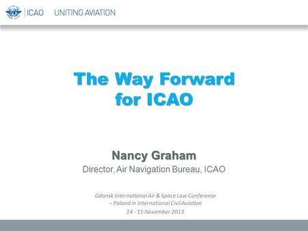 The Way Forward for ICAO Nancy Graham Director, Air Navigation Bureau, ICAO Gdansk International Air & Space Law Conference – Poland in International Civil.
