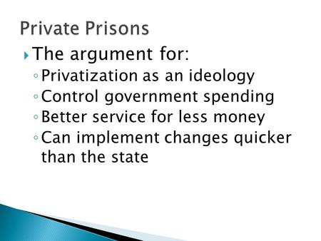  The argument for: ◦ Privatization as an ideology ◦ Control government spending ◦ Better service for less money ◦ Can implement changes quicker than the.