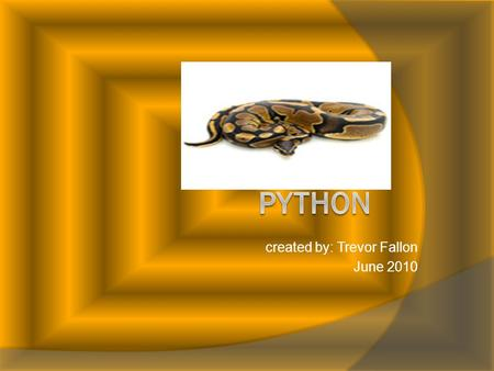 Created by: Trevor Fallon June 2010. Introduction Hey,do you like pythons? Well you`re in luck. I am studying them. I love the python it is so interesting.
