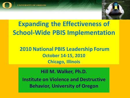 Expanding the Effectiveness of School-Wide PBIS Implementation 2010 National PBIS Leadership Forum October 14-15, 2010 Chicago, Illinois Hill M. Walker,