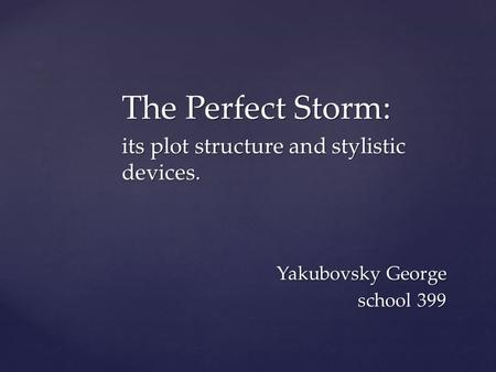 The Perfect Storm: its plot structure and stylistic devices. Yakubovsky George school 399 Yakubovsky George school 399.