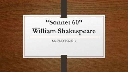 """Sonnet 60"" William Shakespeare SAMPLE STUDENT. Shakespeare's Life April 23, 1564 - April 23, 1616 Learned Latin and a little Greek and read the Roman."