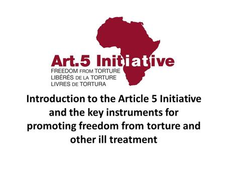 Introduction to the Article 5 Initiative and the key instruments for promoting freedom from torture and other ill treatment.