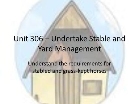 Unit 306 – Undertake Stable and Yard Management Understand the requirements for stabled and grass-kept horses.