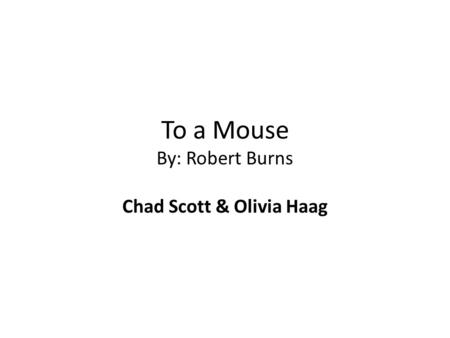 To a Mouse By: Robert Burns Chad Scott & Olivia Haag.
