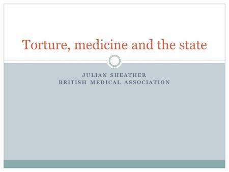 JULIAN SHEATHER BRITISH MEDICAL ASSOCIATION Torture, medicine and the state.