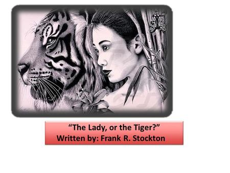 """The Lady, or the Tiger?"" Written by: Frank R. Stockton"