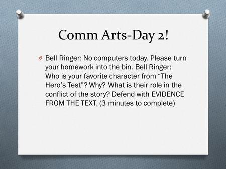 "Comm Arts-Day 2! O Bell Ringer: No computers today. Please turn your homework into the bin. Bell Ringer: Who is your favorite character from ""The Hero's."