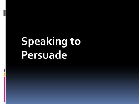 Speaking to Persuade. Persuasion The process of creating, reinforcing, or changing people's beliefs or actions.