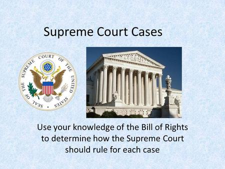 Supreme Court Cases Use your knowledge of the Bill of Rights to determine how the Supreme Court should rule for each case.