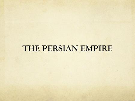 THE PERSIAN EMPIRE. Persian Empire Little written evidence. Culture is viewed through Greek records. 6 th Century BCE – Persians created the largest empire.