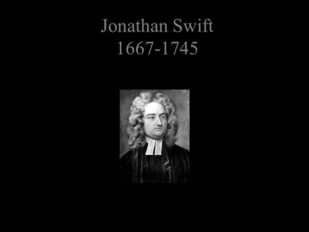 Jonathan Swift 1667-1745. Jonathan Swift Swift was born in Ireland in 1667 He received a BA from Trinity College, Dublin in 1686 He received an MA from.