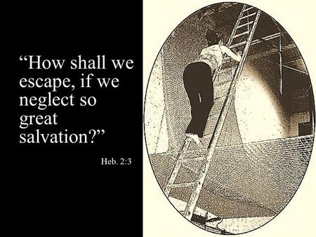 """How shall we escape, if we neglect so great salvation?"" Heb. 2:3"