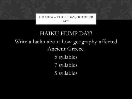 HAIKU HUMP DAY! Write a haiku about how geography affected Ancient Greece. 5 syllables 7 syllables 5 syllables DO NOW – THURSDAY, OCTOBER 24 TH.