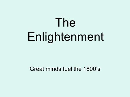 The Enlightenment Great minds fuel the 1800's. Philosophes The French word for philosopher The great thinkers of the Enlightenment –'Applies himself to.