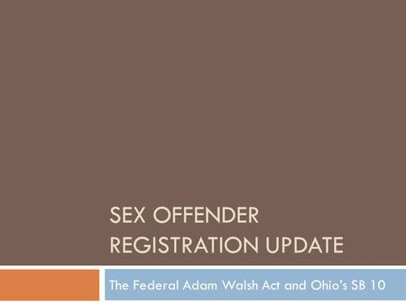 SEX OFFENDER REGISTRATION UPDATE The Federal Adam Walsh Act and Ohio's SB 10.