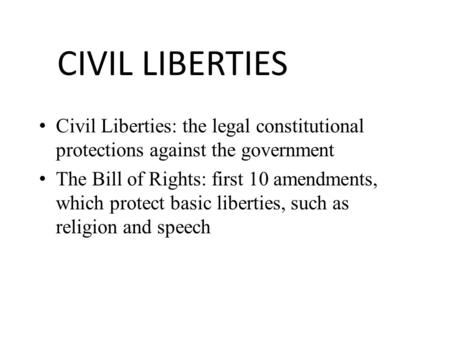 CIVIL LIBERTIES Civil Liberties: the legal constitutional protections against the government The Bill of Rights: first 10 amendments, which protect basic.