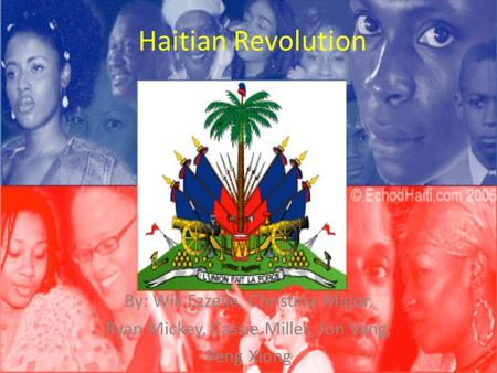Haitian Revolution By: Will Ezzelle, Christina Major, Ryan Mickey, Cassie Miller, Jon Vang, Peng Xiong.