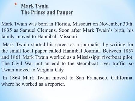 Mark Twain was born in Florida, Missouri on November 30th, 1835 as Samuel Clemens. Soon after Mark Twain's birth, his family moved to Hannibal, Missouri.