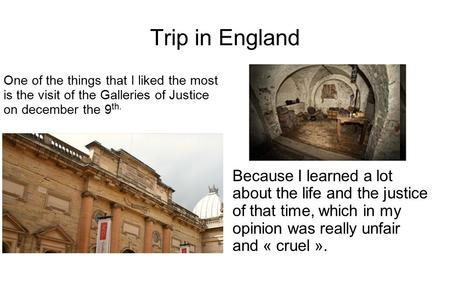 One of the things that I liked the most is the visit of the Galleries of Justice on december the 9 th. Trip in England Because I learned a lot about the.