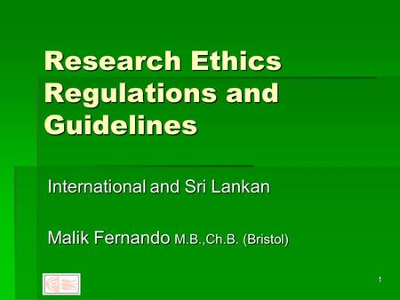 1 Research Ethics Regulations and Guidelines International and Sri Lankan Malik Fernando M.B.,Ch.B. (Bristol)