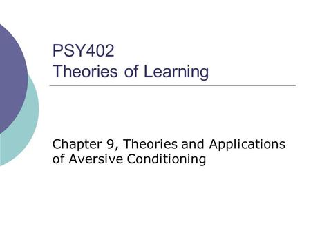 PSY402 Theories of Learning Chapter 9, Theories and Applications of Aversive Conditioning.