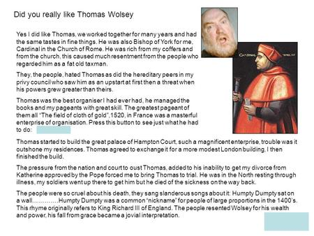 Did you really like Thomas Wolsey Yes I did like Thomas, we worked together for many years and had the same tastes in fine things. He was also Bishop.