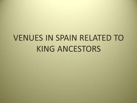 VENUES IN SPAIN RELATED TO KING ANCESTORS. REAL MONASTERIO DE NEUSTRA SENORA DE RUEDA Santiago, Spain Founded by Alfonso VII Raimundez of Castile (28.