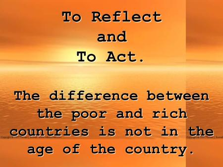 To Reflect andTo Act. The difference between the poor and rich countries is not in the age of the country.