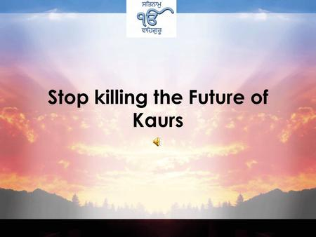 Stop killing the Future of Kaurs Five hundred years ago at the time of our Gurus Women were considered very low <strong>in</strong> society. Both Hindus and Muslims regarded.