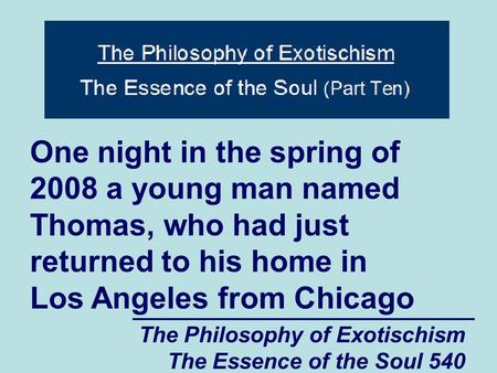 The Philosophy of Exotischism The Essence of the Soul 540 One night in the spring of 2008 a young man named Thomas, who had just returned to his home in.